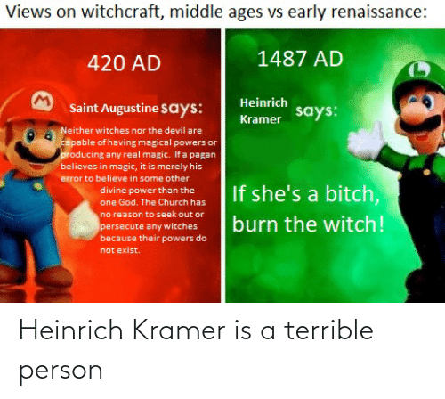 middle ages: Views on witchcraft, middle ages vs early renaissance:  1487 AD  420 AD  Heinrich  Saint Augustine Says:  Kramer says:  Neither witches nor the devil are  capable of having magical powers or  producing any real magic. If a pagan  believes in magic, it is merely his  error to believe in some other  If she's a bitch,  divine power than the  one God. The Church has  no reason to seek out or  burn the witch!  persecute any witches  because their powers do  not exist. Heinrich Kramer is a terrible person