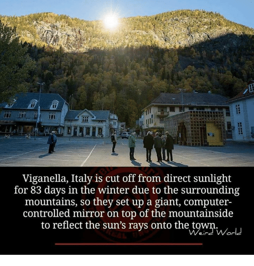 Memes, Winter, and Computer: Viganella, Italy is cut off from direct sunlight  for 83 days in the winter due to the surrounding  mountains, so they set up a giant, computer-  controlled mirror on top of the mountainside  to reflect the sun's rays onto the t  ein