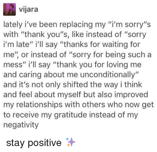 "Memes, Relationships, and Sorry: vijara  lately i've been replacing my ""i'm sorry""s  with ""thank you""s, like instead of ""sorry  i'm late"" i'll say ""thanks for waiting for  me"", or instead of ""sorry for being such a  mess"" i'll say ""thank you for loving me  and caring about me unconditionally""  and it's not only shifted the way i think  and feel about myself but also improved  my relationships with others who now get  to receive my gratitude instead of my  negativity stay positive ✨"