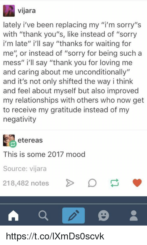 "Mood, Relationships, and Sorry: vijara  lately i've been replacing my m sorry,'s  with ""thank you's, like instead of ""sorry  i'm late"" i'll say ""thanks for waiting for  me"", or instead of ""sorry for being such a  mess"" i'll say ""thank you for loving me  and caring about me unconditionally""  and it's not only shifted the way i think  and feel about myself but also improved  my relationships with others who now get  to receive my gratitude instead of my  negativity  etereas  This is some 2017 mood  Source: vijara  218,482 notes https://t.co/lXmDs0scvk"