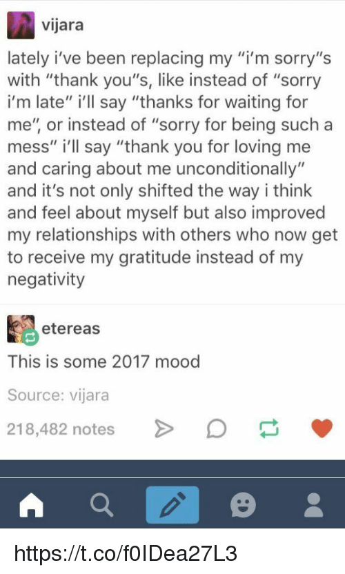 "Mood, Relationships, and Sorry: vijara  lately i've been replacing my m sorry,'s  with ""thank you's, like instead of ""sorry  i'm late"" i'lIl say ""thanks for waiting for  me"", or instead of ""sorry for being such a  mess"" i'll say ""thank you for loving me  and caring about me unconditionally""  and it's not only shifted the way i think  and feel about myself but also improved  my relationships with others who now get  to receive my gratitude instead of my  negativity  etereas  This is some 2017 mood  Source: vijara  218,482 notes > https://t.co/f0IDea27L3"