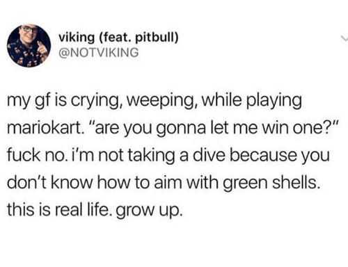 """Crying, Dank, and Life: viking (feat. pitbull)  @NOTVIKING  my gf is crying, weeping, while playing  mariokart. """"are you gonna let me win one?""""  fuck no. i'm not taking a dive because you  don't know how to aim with green shells.  this is real life. grow up."""
