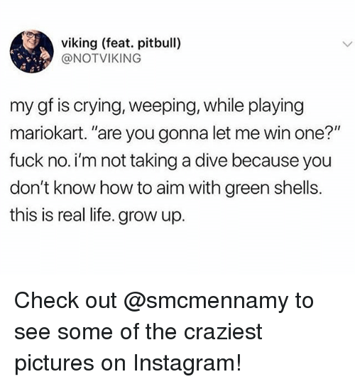 "Crying, Instagram, and Life: viking (feat. pitbull)  @NOTVIKING  my gf is crying, weeping, while playing  mariokart. ""are you gonna let me win one?""  fuck no. i'm not taking a dive because you  don't know how to aim with green shells.  this is real life. grow up. Check out @smcmennamy to see some of the craziest pictures on Instagram!"