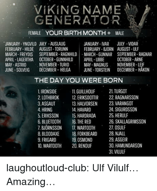 ragnar: VIKING NAME  GENERATOR  FEMALE YOUR BIRTH MONTH + MALE  JANUARY-YNGVILD JULY AUSLAUG  FEBRUARY- HILDE AUGUST TORUNIN  MARCH-FREYDIS SEPTEMBER RAGNHILDMARCH-GUNNAR SEPTEMBER- RAGNAR  APRIL-LAGERTHA OCTOBER-GUNNHILDİ APRIL-UBBE OCTOBER-ARNE  MAY-ASTRID  JUNE-SOLVEIG DECEMBER-HELGA JUNE TORSTEIN DECEMBER-HAKON  JANUARY-IVAR JULY-VIDAR  FEBRUARY- BJORN AUGUST-ULF  NOVEMBER TURID  MAY-MAGNUS NOVEMBER-LEIF  THE DAY YOU WERE BORN  1. IRONSIDE 1GUILLHOUF 21 TURGOT  2. LOTHBROK 2 ERIKSDOTTIR 22. RAGNARSSON  3. ASGAUT  4. HRING  5. ERIKSSON 15. HARDRADA 25. HERULF  6. BLUETOOTH 16. THE RED  7. BJORNSSON 17. WAROTH 27.OSULF  8. BLOODAXE 18. FORKBEARD 28. NJALL  9.FRIGARD 1  0. WARTOOTH 20. RENOUF  13. HALVORSEN  14. HAVARD  23. VARANGOT  24. SIGURDSSON  26. SKALLAGRIMSSON  19. OSMOND  29. ASGEIR  30. HAMUNDARSON  31.VILULF laughoutloud-club:  Ulf Vilulf… Amazing…