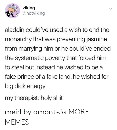 Aladdin: viking  @notviking  aladdin could've used a wish to end the  monarchy that was preventing jasmine  from marrying him or he could've ended  the systematic poverty that forced him  to steal but instead he wished to be a  fake prince of a fake land. he wished for  big dick energy  my therapist: holy shit meirl by amont-3s MORE MEMES