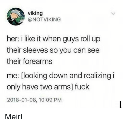 looking down: viking  @NOTVIKING  her: i like it when guys roll up  their sleeves so you can see  their forearms  me: [looking down and realizing i  only have two arms] fuck  2018-01-08, 10:09 PM Meirl