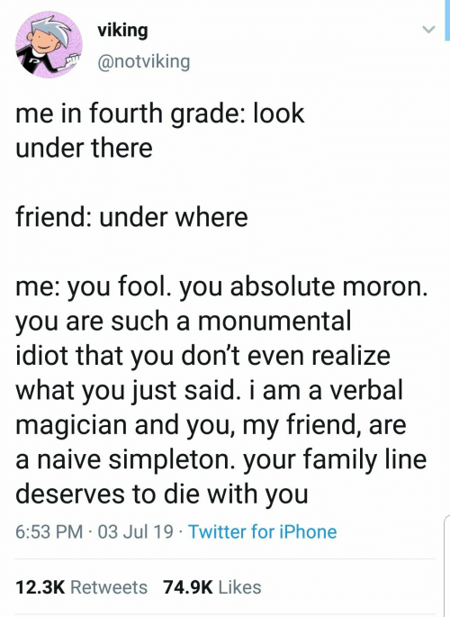 Die With You: viking  @notviking  me in fourth grade: look  under there  friend: under where  me: you fool. you absolute moron.  you are such a monumental  idiot that you don't even realize  what you just said. i am a verbal  magician and you, my friend, are  a naive simpleton. your family line  deserves to die with you  6:53 PM 03 Jul 19 Twitter for iPhone  12.3K Retweets 74.9K Likes