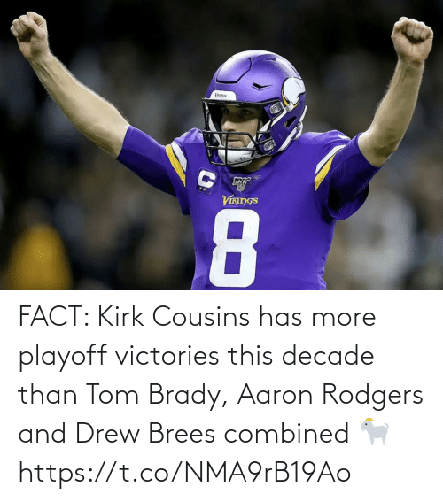 tom brady: VIKINGS  8 FACT: Kirk Cousins has more playoff victories this decade than Tom Brady, Aaron Rodgers and Drew Brees combined 🐐 https://t.co/NMA9rB19Ao