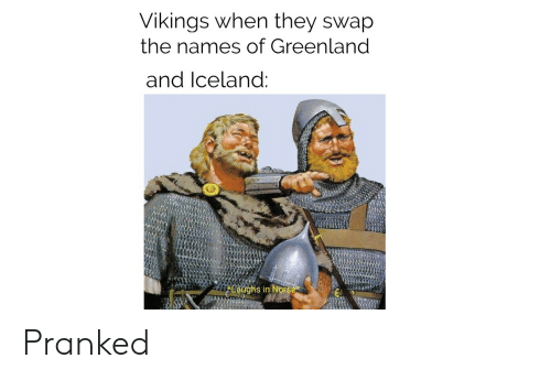 greenland: Vikings when they swap  the names of Greenland  and Iceland:  Laughs in Norse Pranked