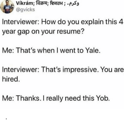 Interviewer: vikram; विक्रम; दिवठभ ; -  @gvicks  Interviewer: How do you explain this 4  year gap on your resume?  Me: That's when I went to Yale.  Interviewer: That's impressive. You are  hired.  Me: Thanks. I really need this Yob. .