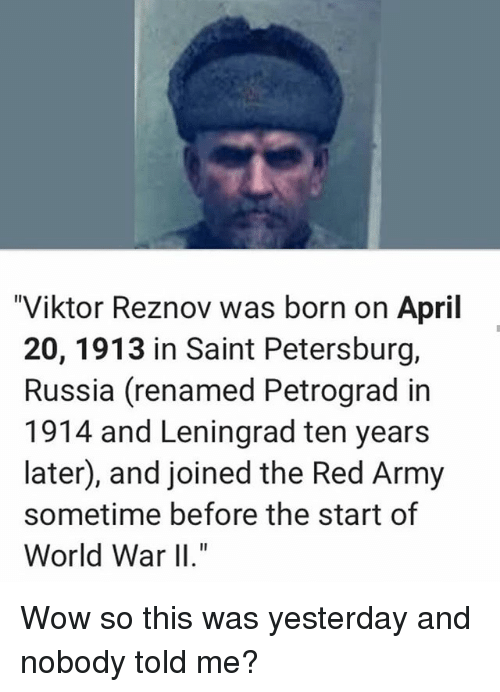"Memes, Wow, and Army: ""Viktor Reznov was born on April  20, 1913 in Saint Petersburg,  Russia (renamed Petrograd in  1914 and Leningrad ten years  later, and joined the Red Army  sometime before the start of  World War II."" Wow so this was yesterday and nobody told me?"