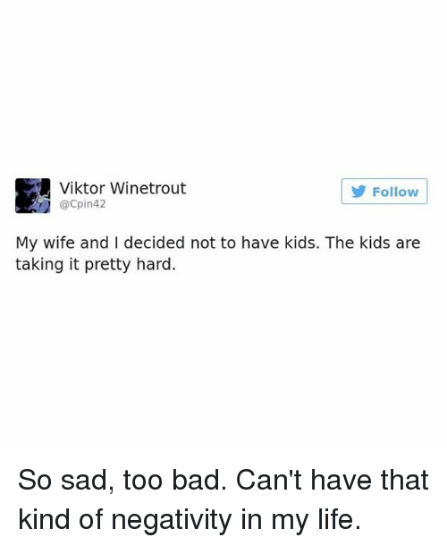 Too Badly: Viktor Winetrout  @Cpin42  Follow  My wife and I decided not to have kids. The kids are  taking it pretty hard. So sad, too bad. Can't have that kind of negativity in my life.