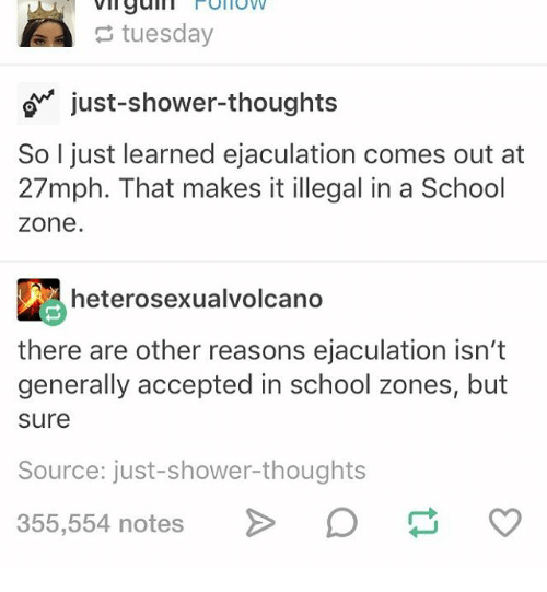 Galles: vil gall Follow  tuesday  just-shower thoughts  So I just learned ejaculation comes out at  27mph. That makes it illegal in a School  Zone  heterosexualvolcano  there are other reasons ejaculation isn't  generally accepted in school zones, but  sure  Source: just-shower-thoughts  355,554 notes  O