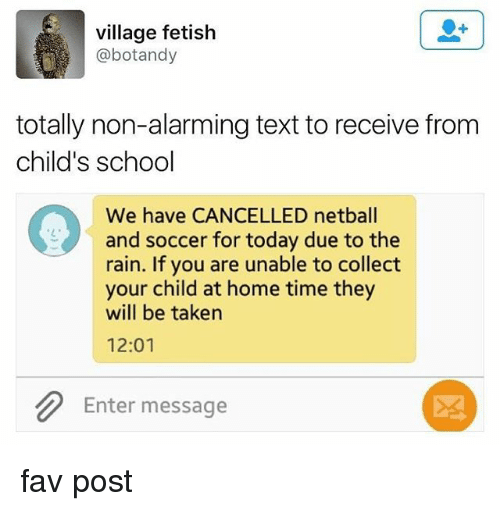 School, Soccer, and Taken: village fetish  @botandy  totally non-alarming text to receive from  child's school  We have CANCELLED netball  and soccer for today due to the  rain. If you are unable to collect  your child at home time they  will be taken  12:01  Enter message  斑 fav post