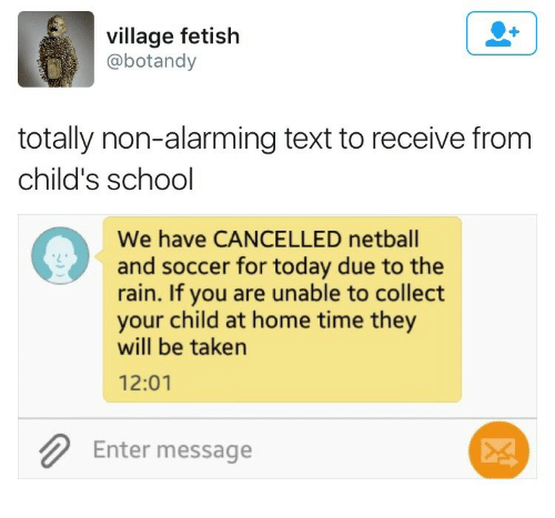Alarming: village fetish  @botandy  totally non-alarming text to receive from  child's school  We have CANCELLED netball  and soccer for today due to the  rain. If you are unable to collect  your child at home time they  will be taken  12:01  Enter message