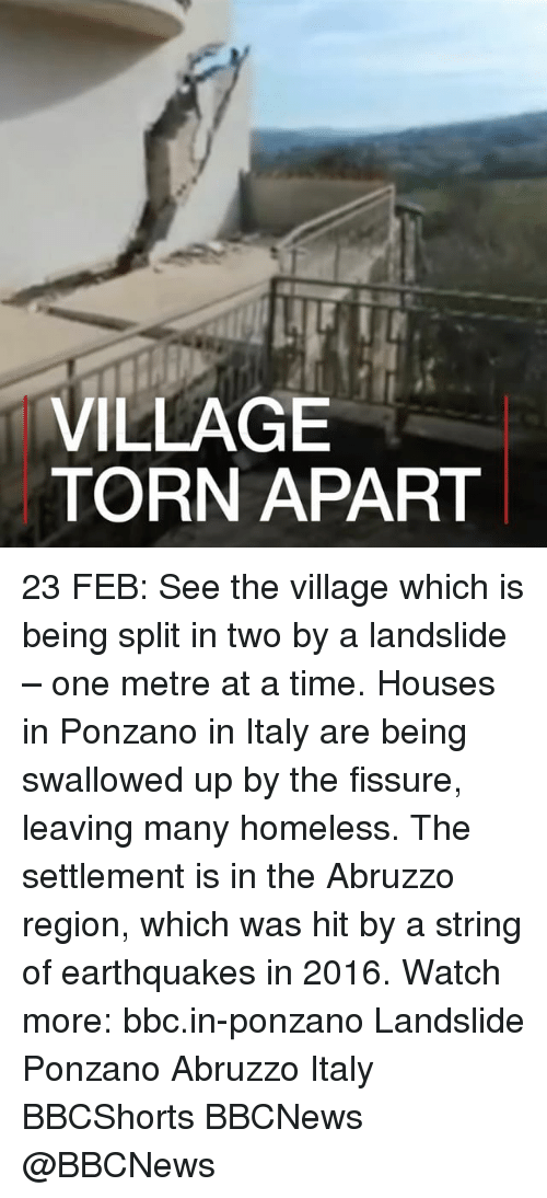 Homeless, Memes, and Earthquake: VILLAGE  TORN APART 23 FEB: See the village which is being split in two by a landslide – one metre at a time. Houses in Ponzano in Italy are being swallowed up by the fissure, leaving many homeless. The settlement is in the Abruzzo region, which was hit by a string of earthquakes in 2016. Watch more: bbc.in-ponzano Landslide Ponzano Abruzzo Italy BBCShorts BBCNews @BBCNews