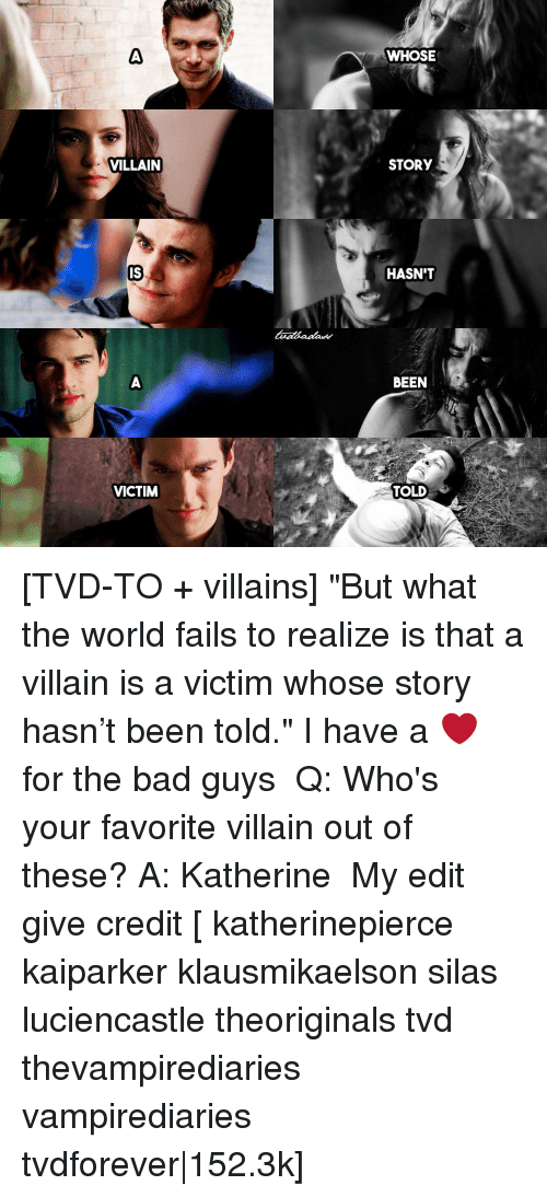 """Bad, Memes, and World: VILLAIN  IS  VICTIM  WHOSE  STORY  HASN'T  BEEN  TOLD [TVD-TO + villains] """"But what the world fails to realize is that a villain is a victim whose story hasn't been told."""" I have a ❤ for the bad guys ⠀ Q: Who's your favorite villain out of these? A: Katherine ⠀ My edit give credit [ katherinepierce kaiparker klausmikaelson silas luciencastle theoriginals tvd thevampirediaries vampirediaries tvdforever