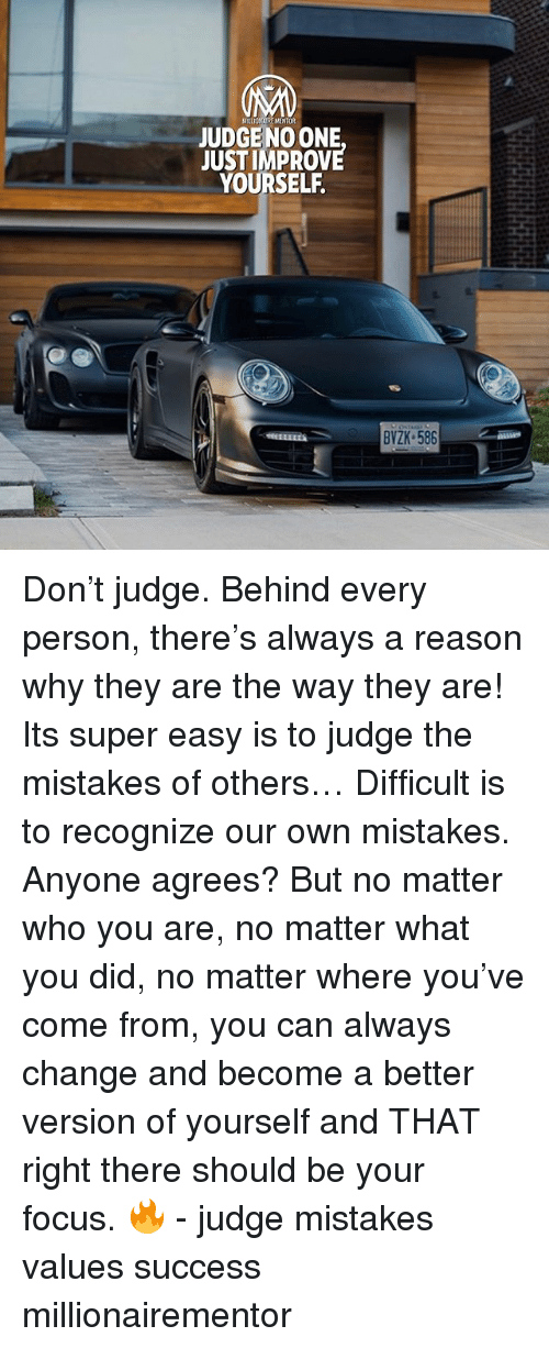 Memes, Focus, and Change: VILLION IRE NENTOR  JUDGE NO ONE  JUSTIMPROVE  YOURSELF.  BVZK 586 Don't judge. Behind every person, there's always a reason why they are the way they are! Its super easy is to judge the mistakes of others… Difficult is to recognize our own mistakes. Anyone agrees? But no matter who you are, no matter what you did, no matter where you've come from, you can always change and become a better version of yourself and THAT right there should be your focus. 🔥 - judge mistakes values success millionairementor