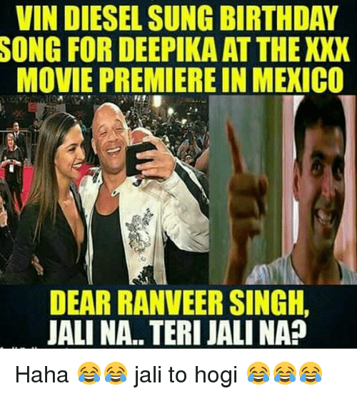xxx movie: VIN DIESEL SUNG BIRTHDAY  SONG FOR DEEPIKA AT THE XXX  MOVIE PREMIERE IN MEXICO  4  ジ  DEAR RANVEER SINGH,  IALINA. TERI JALI NAP Haha 😂😂 jali to hogi 😂😂😂