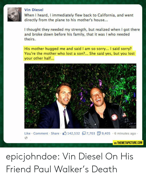 Vin Diesel: Vin Diesel  When I heard, I immediately flew back to California, and went  directly from the plane to his mother's house...  I thought they needed my strength, but realized when I got there  and broke down before his family, that it was I who needed  theirs  His mother hugged me and said I am so sorry... I said sorry?  You're the mother who lost a son?... She said yes, but you lost  your other half...  Like Comment Share 142,532 7,703  9,405 6 minutes ago  VIA THEMETAPICTURE.COM epicjohndoe:  Vin Diesel On His Friend Paul Walker's Death