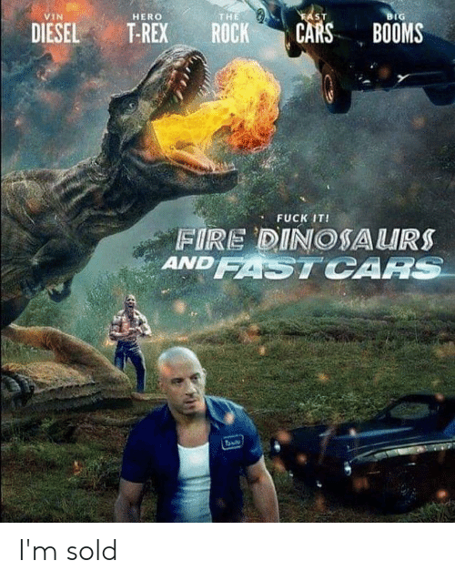 t rex: VIN  HERO  THE  SIT  IG  DIESEL T-REX ROCK CARS BOOMS  FUCK IT!  FIRE DINOSAURS  ANDSTCAA I'm sold