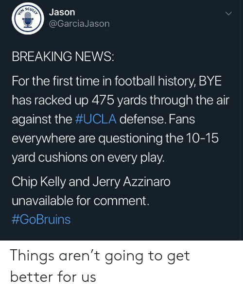 Chip Kelly: VIN  SCULLY  Jason  @GarciaJason  BREAKING NEWS:  For the first time in football history, BYE  has racked up 475 yards through the air  against the #UCLA defense. Fans  everywhere are questioning the 10-15  yard cushions on every play.  Chip Kelly and Jerry Azzinaro  unavailable for comment  Things aren't going to get better for us