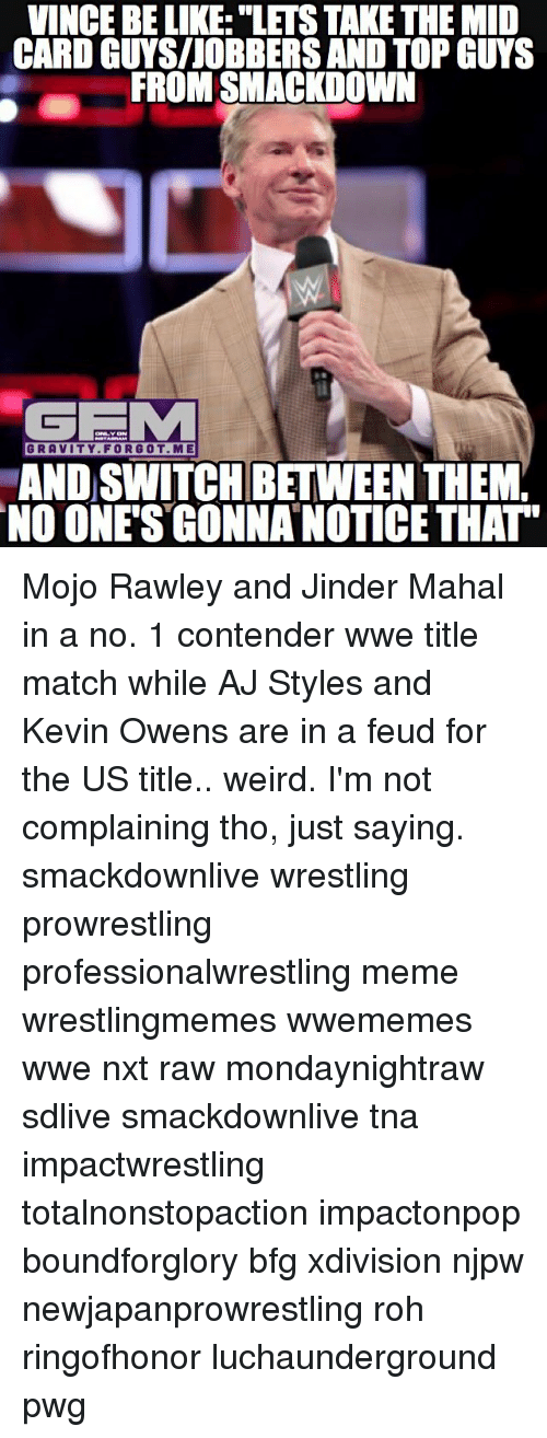 """mojos: VINCE BE LIKE: """"LETS TAKE THE MID  CARD GUYS/JOBBERSAND TOP GUYS  FROM SMACKDOWN  GEMM  GRAVITY FOR GOT.ME  AND SWWITCHBETWEEN THEMY  NO ONE'S GONNANOTICE THAT Mojo Rawley and Jinder Mahal in a no. 1 contender wwe title match while AJ Styles and Kevin Owens are in a feud for the US title.. weird. I'm not complaining tho, just saying. smackdownlive wrestling prowrestling professionalwrestling meme wrestlingmemes wwememes wwe nxt raw mondaynightraw sdlive smackdownlive tna impactwrestling totalnonstopaction impactonpop boundforglory bfg xdivision njpw newjapanprowrestling roh ringofhonor luchaunderground pwg"""