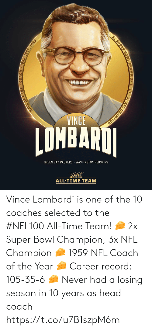 green bay: VINCE  LOMBARDI  ПMBARAI  GREEN BAY PACKERS · WASHINGTON REDSKINS  ALL-TIME TEAM  HALL OF FAME COACH 1959-1967, 1969  2x SUPER BOWL CHAMPION (I, I) • 3x NFL CHAMPION Vince Lombardi is one of the 10 coaches selected to the #NFL100 All-Time Team!  🧀 2x Super Bowl Champion, 3x NFL Champion 🧀 1959 NFL Coach of the Year 🧀 Career record: 105-35-6 🧀 Never had a losing season in 10 years as head coach https://t.co/u7B1szpM6m
