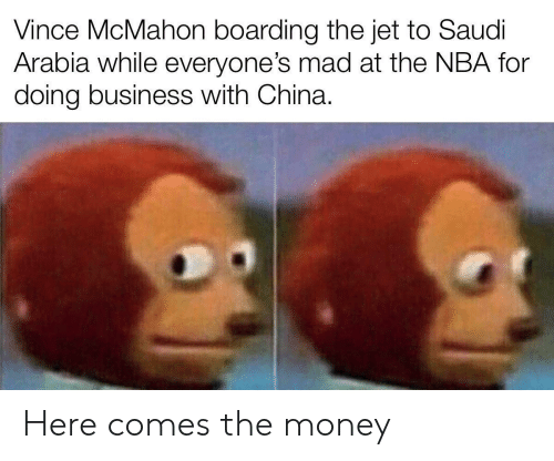 Vince McMahon: Vince McMahon boarding the jet to Saudi  Arabia while everyone's mad at the NBA for  doing business with China. Here comes the money