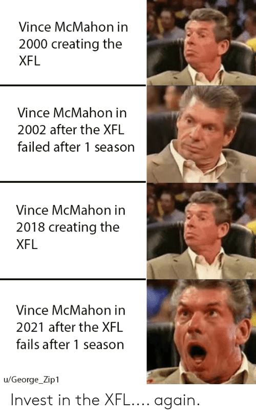 Vince McMahon: Vince McMahon in  2000 creating the  XFL  Vince McMahon in  2002 after the XFL  failed after 1 season  Vince McMahon in  2018 creating the  XFL  Vince McMahon in  2021 after the XFL  fails after 1 season  u/George_Zip1 Invest in the XFL.... again.