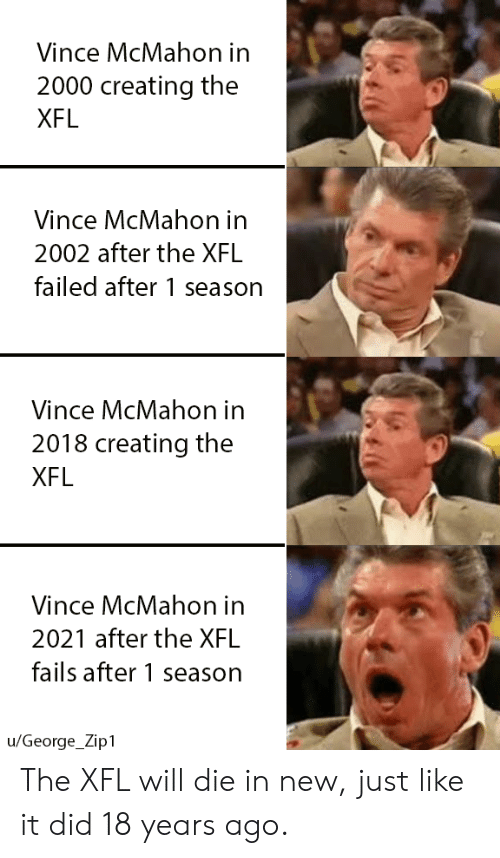 Vince McMahon: Vince McMahon in  2000 creating the  XFL  Vince McMahon in  2002 after the XFL  failed after 1 season  Vince McMahon in  2018 creating the  XFL  Vince McMahon in  2021 after the XFL  fails after 1 season  u/George_Zip1 The XFL will die in new, just like it did 18 years ago.