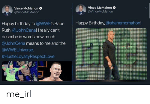 Vince McMahon: Vince McMahon  Vince McMahon  @VinceMcMahon  @VinceMcMahon  Happy Birthday, @shanemcmahon!  Happy birthday to @WWE's Babe  Ruth,@JohnCena! I really can't  describe in words how much  @JohnCena means to me and the  @WWEUniverse.  #HustleLoyaltyRespect Love  CESPEC me_irl