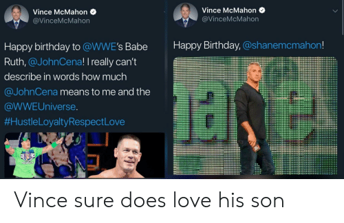 Vince McMahon: Vince McMahon  Vince McMahon  @VinceMcMahon  @VinceMcMahon  Happy Birthday, @shanemcmahon!  Happy birthday to @WWE's Babe  Ruth,@JohnCena! I really can't  describe in words how much  @JohnCena means to me and the  @WWEUniverse.  #HustleLoyaltyRespect Love  RESPECT Vince sure does love his son