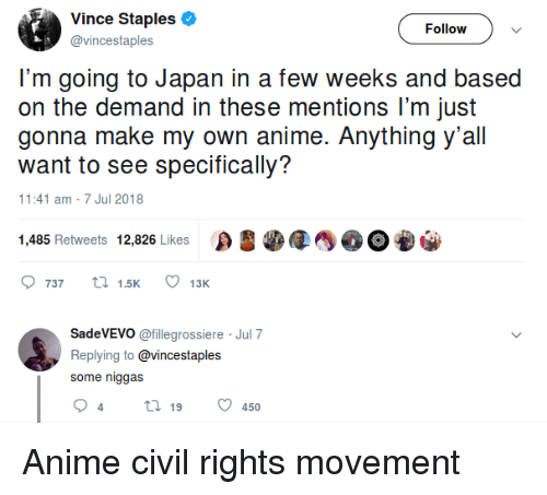 Staples: Vince Staples  @vincestaples  Follow  I'm going to Japan in a few weeks and based  on the demand in these mentions lI'm just  gonna make my own anime. Anything y'all  want to see specifically?  1:41 am -7 Jul 2018  1,485 Retweets 12,826 Likes OEO  737  15K  13K  SadeVEVO @fillegrossiere Jul 7  Replying to @vincestaples  some niggas Anime civil rights movement