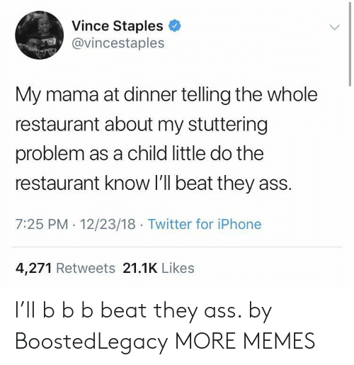 Staples: Vince Staples  @vincestaples  My mama at dinner telling the whole  restaurant about my stuttering  problem as a child little do the  restaurant know I'll beat they ass.  7:25 PM 12/23/18 Twitter for iPhone  4,271 Retweets 21.1K Likes I'll b b b beat they ass. by BoostedLegacy MORE MEMES