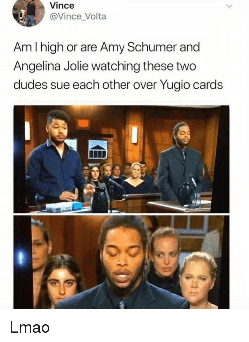 Amy Schumer: Vince  @Vince _Volta  Am I high or are Amy Schumer and  Angelina Jolie watching these two  dudes sue each other over Yugio cards  0 Lmao