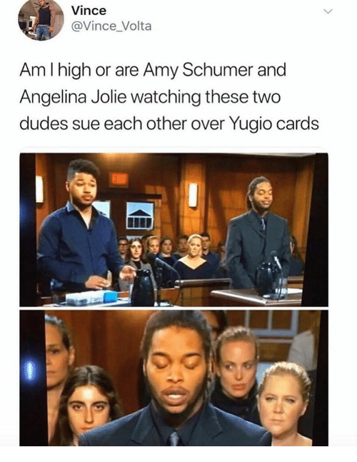 Amy Schumer: Vince  @Vince_Volta  Am I high or are Amy Schumer and  Angelina Jolie watching these two  dudes sue each other over Yugio cards  0