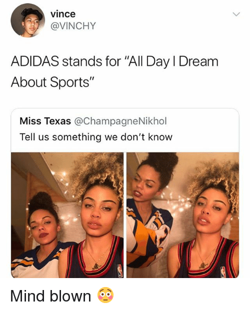 "Adidas, Sports, and Texas: vince  @VINCHY  ADIDAS stands for ""All Day I Dream  About Sports""  Miss Texas @ChampagneNikhol  Tell us something we don't know Mind blown 😳"