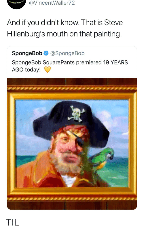 Spongebob Squarepants: @VincentWaller72  And if you didn't know. That is Steve  Hillenburg's mouth on that painting  SpongeBob @SpongeBob  SpongeBob SquarePants premiered 19 YEARS  AGO today! TIL