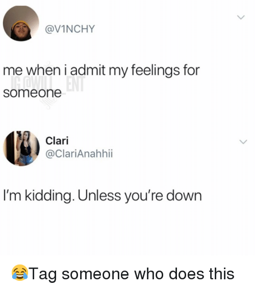Memes, 🤖, and Who: @VINCHY  me when i admit my feelings for  someone  Clari  @ClariAnahhii  I'm kidding. Unless you're dowrn 😂Tag someone who does this