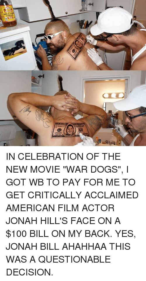 """pay for me: VINEGAR IN CELEBRATION OF THE NEW MOVIE """"WAR DOGS"""", I GOT WB TO PAY FOR ME TO GET CRITICALLY ACCLAIMED AMERICAN FILM ACTOR JONAH HILL'S FACE ON A $100 BILL ON MY BACK. YES, JONAH BILL AHAHHAA THIS WAS A QUESTIONABLE DECISION."""