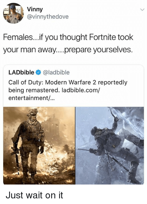 modern warfare: Vinny  @vinnythedove  Females...if you thought Fortnite took  your man away....prepare yourselves.  LADbible @ladbible  Call of Duty: Modern Warfare 2 reportedly  being remastered. ladbible.com/  entertainment/... Just wait on it