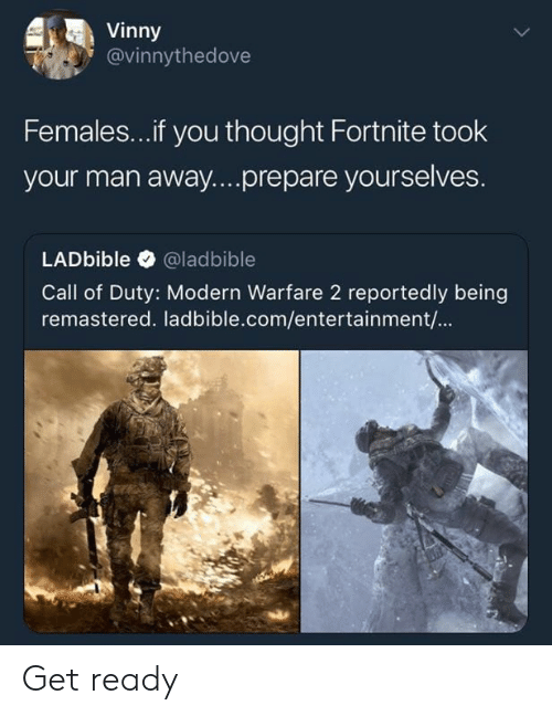 modern warfare: Vinny  @vinnythedove  Females...if you thought Fortnite took  your man away....prepare yourselves.  LADbible @ladbible  Call of Duty: Modern Warfare 2 reportedly being  remastered. ladbible.com/entertainment/... Get ready