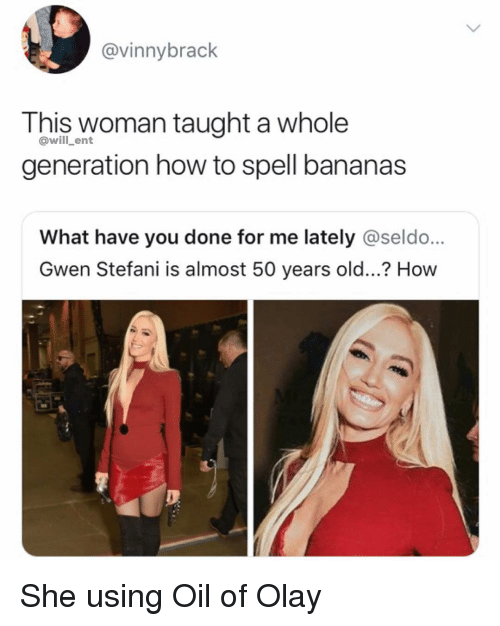 what have you done: @vinnybrack  This woman taught a whole  generation how to spell bananas  @will_ent  What have you done for me lately @seldo...  Gwen Stefani is almost 50 years old...? How She using Oil of Olay