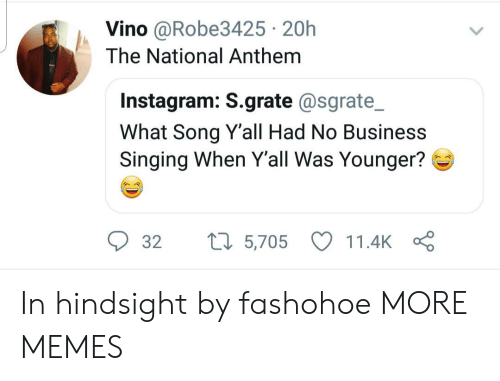 hindsight: Vino @Robe3425 20h  The National Anthem  Instagram: S.grate @sgrate_  What Song Yall Had No Business  Singing When Y'all Was Younger?  32  5,705  11.4k In hindsight by fashohoe MORE MEMES