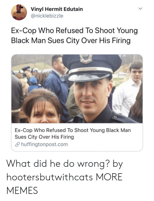 Firing: Vinyl Hermit Edutain  @nicklebizzle  Ex-Cop Who Refused To Shoot Young  Black Man Sues City Over His Firing  Ex-Cop Who Refused To Shoot Youna Black Man  Sues City Over His Firing  S huffingtonpost.com What did he do wrong? by hootersbutwithcats MORE MEMES