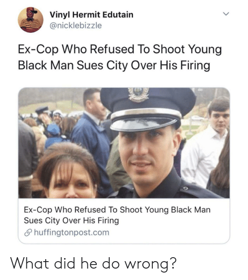Firing: Vinyl Hermit Edutain  @nicklebizzle  Ex-Cop Who Refused To Shoot Young  Black Man Sues City Over His Firing  Ex-Cop Who Refused To Shoot Young Black Man  Sues City Over His Firing  Shuffingtonpost.com What did he do wrong?