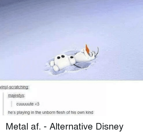 Metal Af: vinyl-scratching  majestys  cuuuuute <3  he's playing in the unborn flesh of his own kind Metal af. - Alternative Disney