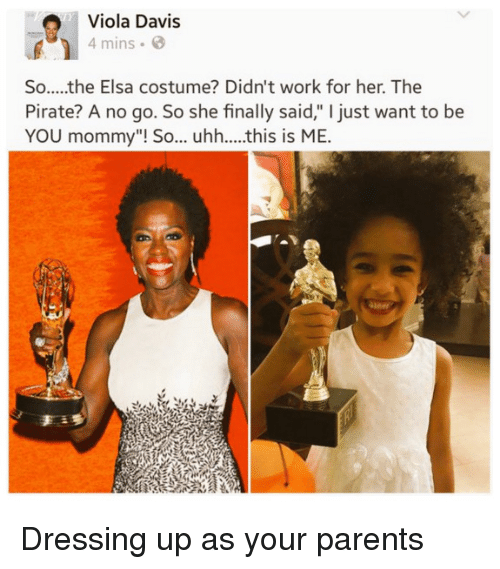 "Elsa: Viola Davis  4 mins  So.....the Elsa costume? Didn't work for her. The  Pirate? A no go. So she finally said,"" I just want to be  YOU mommy""! So... uhh....this is ME.  an Dressing up as your parents"