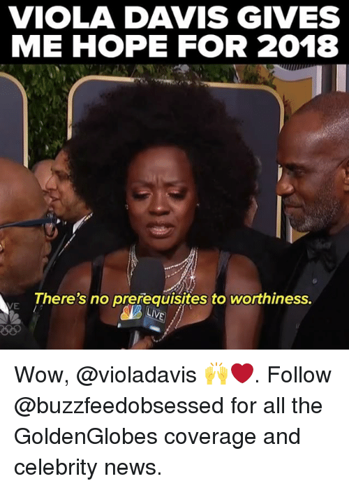 News, Wow, and Relatable: VIOLA DAVIS GIVES  ME HOPE FOR 2018  There's no prerequisites to worthiness.  VE Wow, @violadavis 🙌❤️. Follow @buzzfeedobsessed for all the GoldenGlobes coverage and celebrity news.
